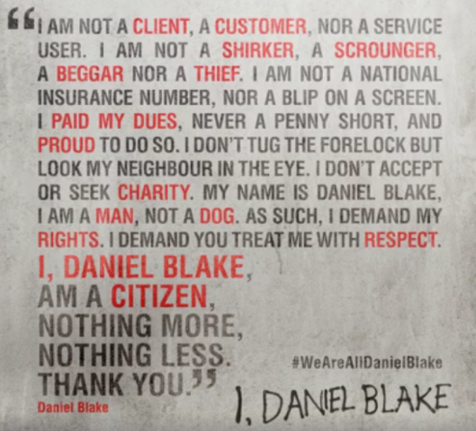 I am not a client, a customer, nor a service user. I am not a shirker, a scrounger, a better nor a thief. I am not a national insurance number, nor a blip on a screen. I paid my dues, never a penny short, and proud to do so. I don't tug the forelock but look my neighbour in the eye. I don't accept or seek charity. My name is Daniel Blake. I am a man, not a dog. As such, I demand my rights. I demand you treat me with respect. I, Daniel Blake, am a citizen, nothing more, nothing less. Thank you.